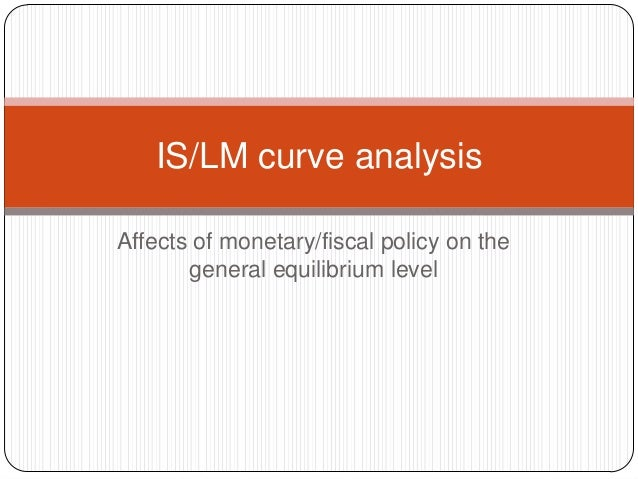 IS/LM curve analysisAffects of monetary/fiscal policy on the       general equilibrium level