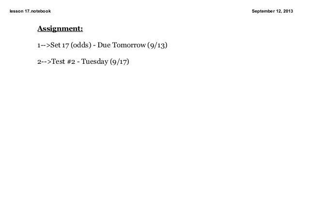 lesson17.notebook September12,2013 Assignment: 1>Set17(odds)DueTomorrow(9/13) 2>Test#2Tuesday(9/17)