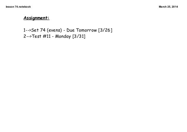 lesson74.notebook March25,2014 Assignment: 1-->Set 74 (evens) - Due Tomorrow [3/26] 2-->Test #11 - Monday [3/31]