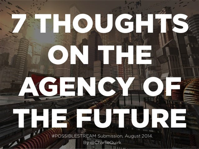 7 THOUGHTS ON THE AGENCY OF THE FUTURE#POSSIBLESTREAM Submission, August 2014. By @CharlieQuirk