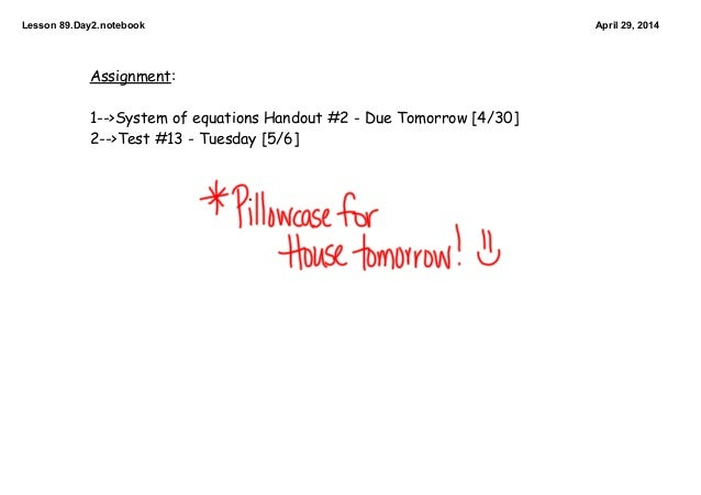 Lesson89.Day2.notebook April29,2014 Assignment: 1-->System of equations Handout #2 - Due Tomorrow [4/30] 2-->Test #13 -...