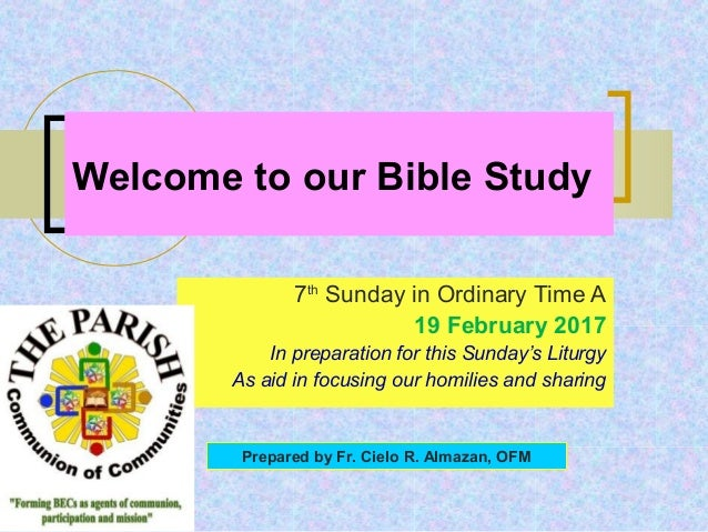 Welcome to our Bible Study 7th Sunday in Ordinary Time A 19 February 2017 In preparation for this Sunday's Liturgy As aid ...