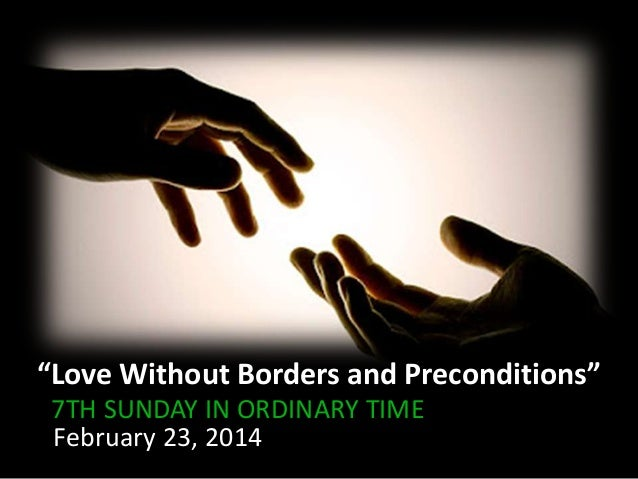"""""""Love Without Borders and Preconditions"""" 7TH SUNDAY IN ORDINARY TIME February 23, 2014"""