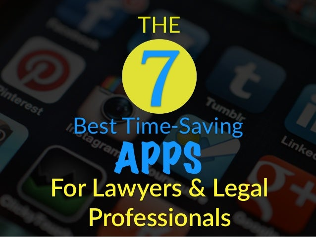 Best Time-Saving APPS For  Lawyers  &  Legal   Professionals THE 7