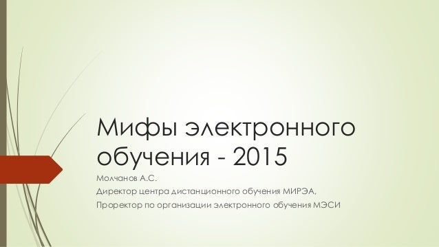 Мифы электронного обучения - 2015 Молчанов А.С. Директор центра дистанционного обучения МИРЭА, Проректор по организации эл...