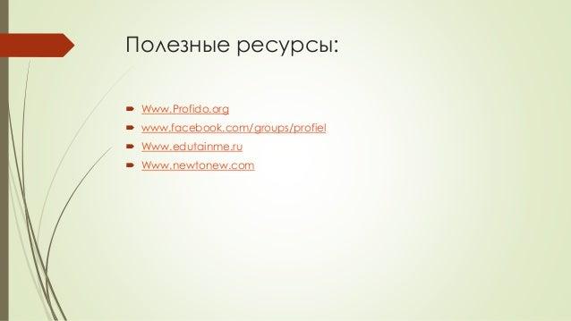 Полезные ресурсы:  Www.Profido.org  www.facebook.com/groups/profiel  Www.edutainme.ru  Www.newtonew.com