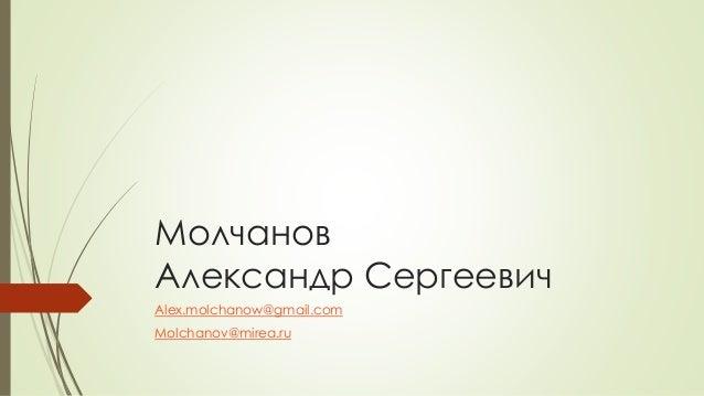 Молчанов Александр Сергеевич Alex.molchanow@gmail.com Molchanov@mirea.ru