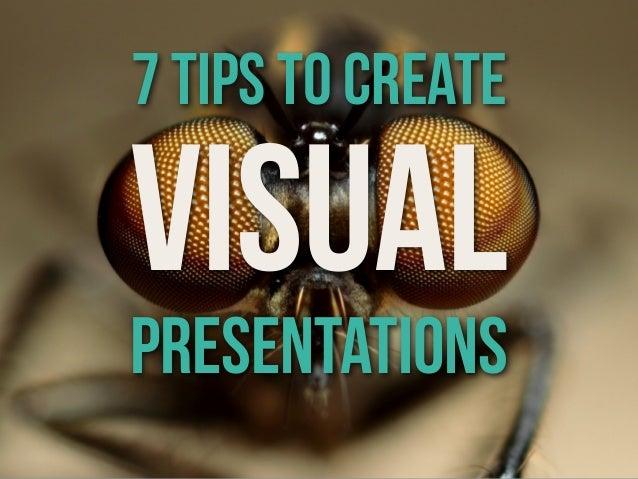 7 tips to createVISUALPRESENTATIONS