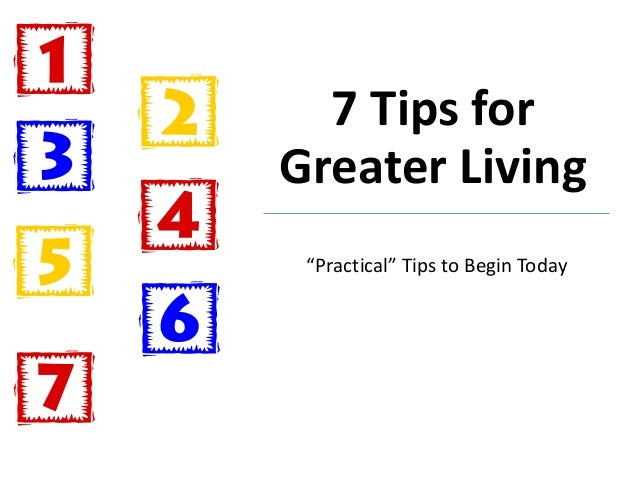"""7 Tips for Greater Living """"Practical"""" Tips to Begin Today"""