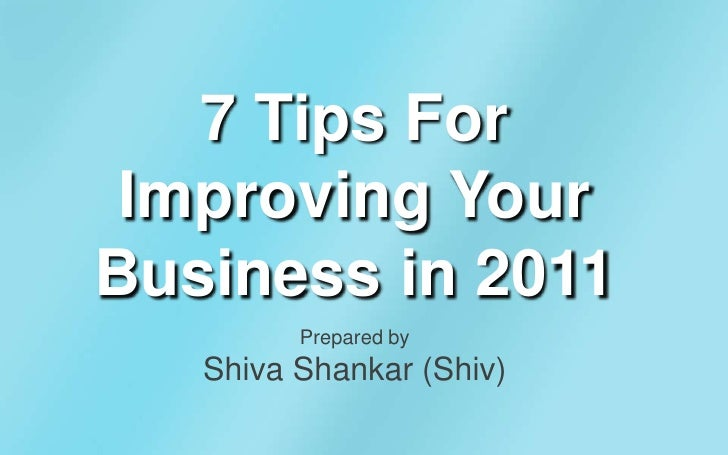 7 Tips For Improving Your Business in 2011<br />Prepared by Shiva Shankar (Shiv)<br />