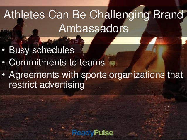Athletes Can Be Challenging Brand  Ambassadors  • Busy schedules  • Commitments to teams  • Agreements with sports organiz...