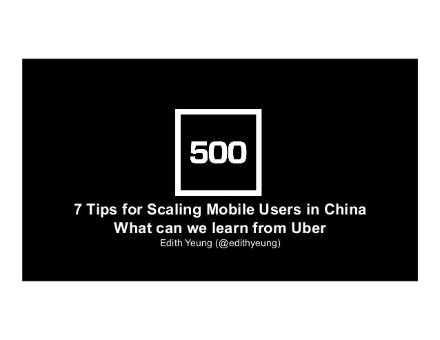 7 Tips for Scaling Mobile Users in China What can we learn from Uber Edith Yeung (@edithyeung)