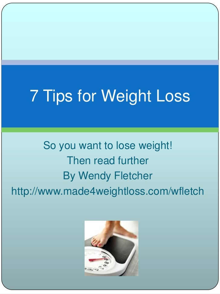 7 Tips for Weight Loss        So you want to lose weight!             Then read further            By Wendy Fletcherhttp:/...