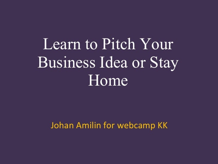 Learn to Pitch Your Business Idea or Stay Home Johan Amilin for webcamp KK
