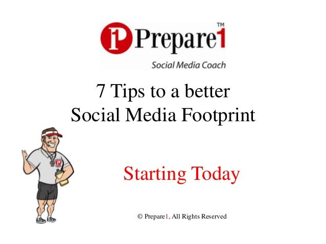 7 Tips to a betterSocial Media Footprint      Starting Today       © Prepare1, All Rights Reserved