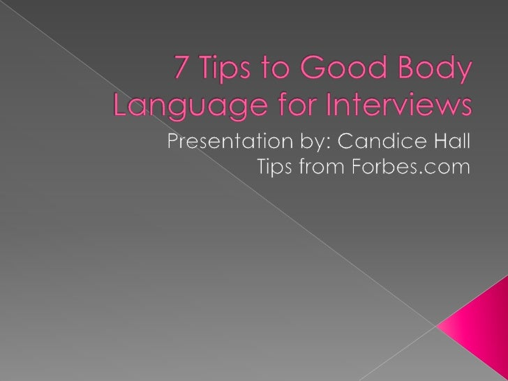 7 Tips to Good Body Language for Interviews<br />Presentation by: Candice HallTips from Forbes.com<br />