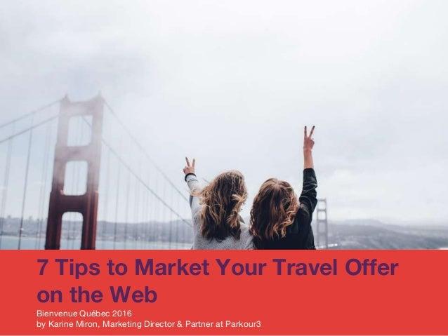 7 Tips to Market Your Travel Offer on the Web Bienvenue Québec 2016 by Karine Miron, Marketing Director & Partner at Parko...