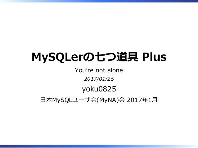 MySQLerの七つ道具 Plus You're not alone 2017/01/25 yoku0825 ⽇本MySQLユーザ会(MyNA)会 2017年1⽉