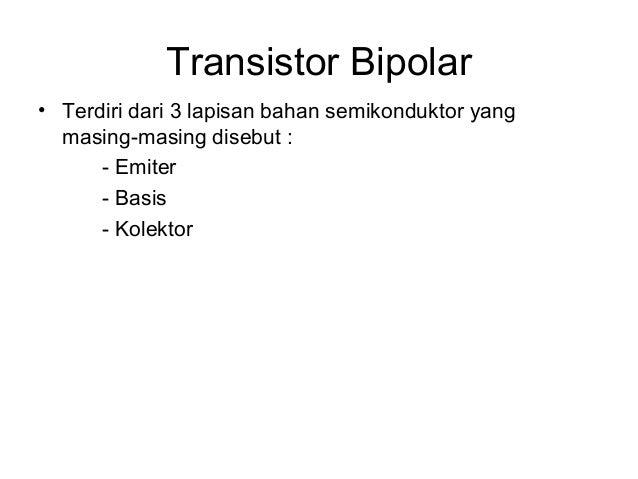 Transistor Bipolar • Terdiri dari 3 lapisan bahan semikonduktor yang masing-masing disebut : - Emiter - Basis - Kolektor