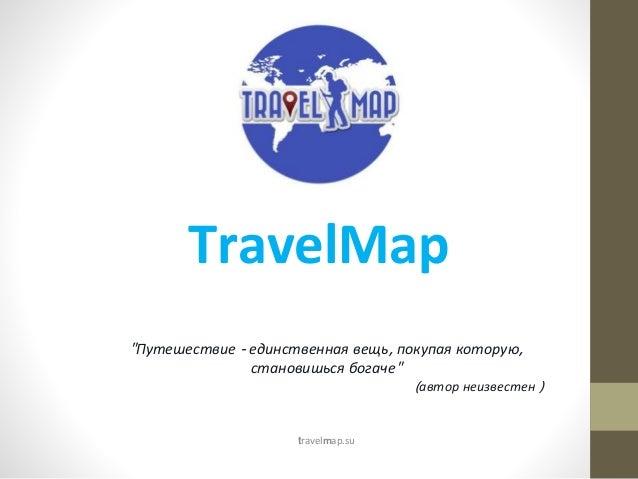 """TravelMap """"Путешествие - единственная вещь, покупая которую, становишься богаче"""" (автор неизвестен ) travelmap.su"""