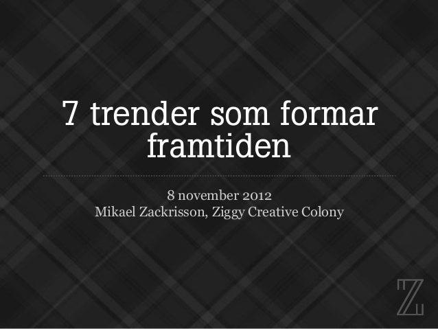 7 trender som formar      framtiden             8 november 2012  Mikael Zackrisson, Ziggy Creative Colony