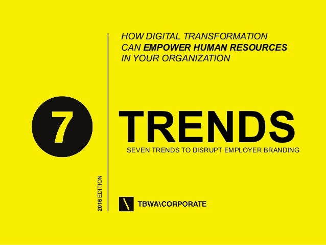 1 2016EDITION TRENDSSEVEN TRENDS TO DISRUPT EMPLOYER BRANDING HOW DIGITAL TRANSFORMATION CAN EMPOWER HUMAN RESOURCES IN YO...
