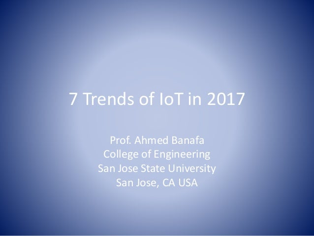 7 Trends of IoT in 2017 Prof. Ahmed Banafa College of Engineering San Jose State University San Jose, CA USA