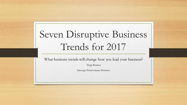 Seven Disruptive Business Trends for 2017 What business trends will change how you lead your business? Tripp Braden Strate...