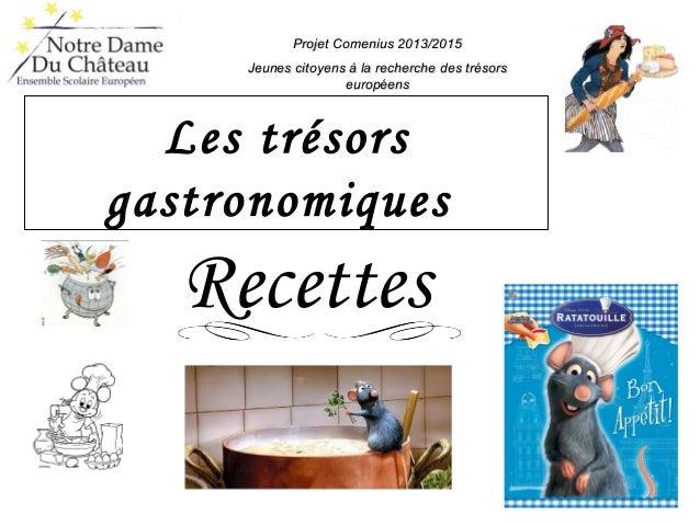 Les trésors gastronomiques Recettes Projet Comenius 2013/2015Projet Comenius 2013/2015 Jeunes citoyens à la recherche des ...