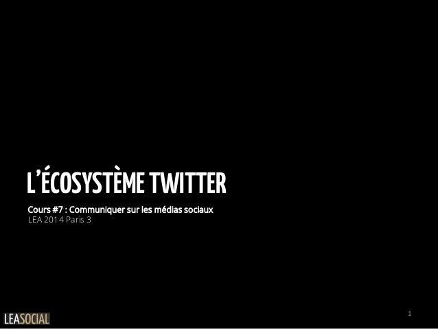 L'ÉCOSYSTÈMETWITTER Cours #7 : Communiquer sur les médias sociaux LEA 2014 Paris 3 1