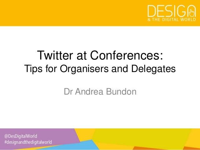 @DesDigitalWorld #designandthedigitalworld Twitter at Conferences: Tips for Organisers and Delegates Dr Andrea Bundon
