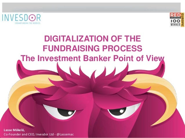 DIGITALIZATION OF THE  FUNDRAISING PROCESS  The Investment Banker Point of View  Lasse Mäkelä,  Co-Founder and CEO, Invesd...