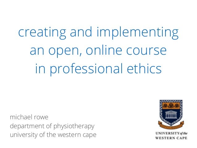 creating and implementing an open, online course in professional ethics michael rowe department of physiotherapy universit...