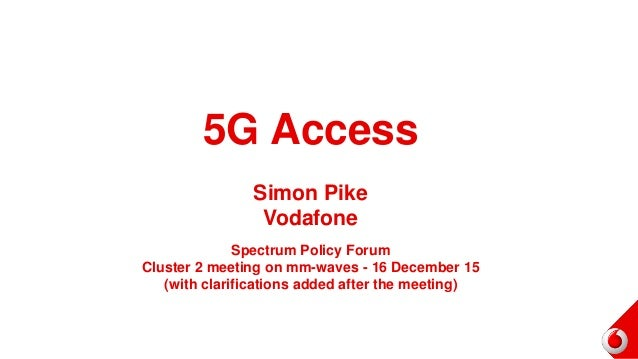 5G Access Simon Pike Vodafone Spectrum Policy Forum Cluster 2 meeting on mm-waves - 16 December 15 (with clarifications ad...