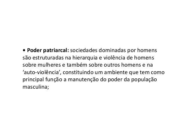 • Poder patriarcal: sociedades dominadas por homens são estruturadas na hierarquia e violência de homens sobre mulheres e...