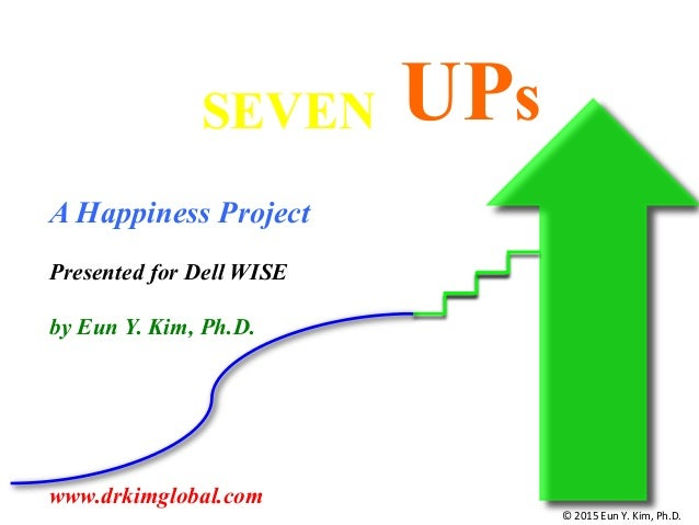 UPsSEVEN A Happiness Project Presented for Dell WISE by Eun Y. Kim, Ph.D. www.drkimglobal.com ©  2015  Eun  Y.  Ki...