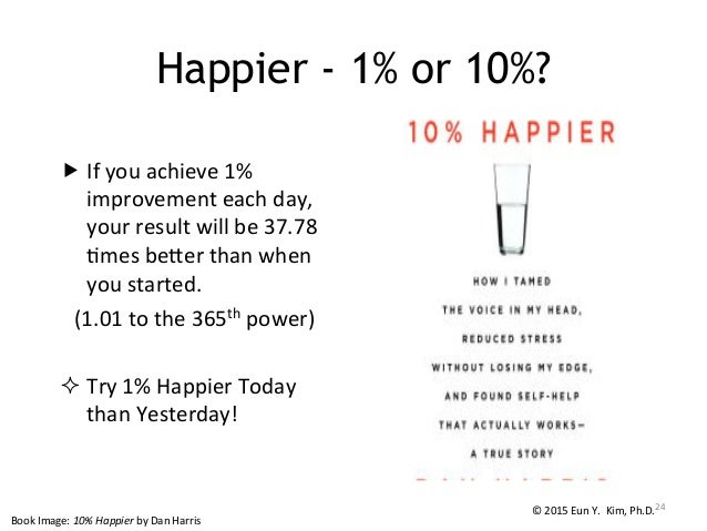 """Happier - 1% or 10%? """"If  you  achieve  1%   improvement  each  day,   your  result  will  be  37...."""