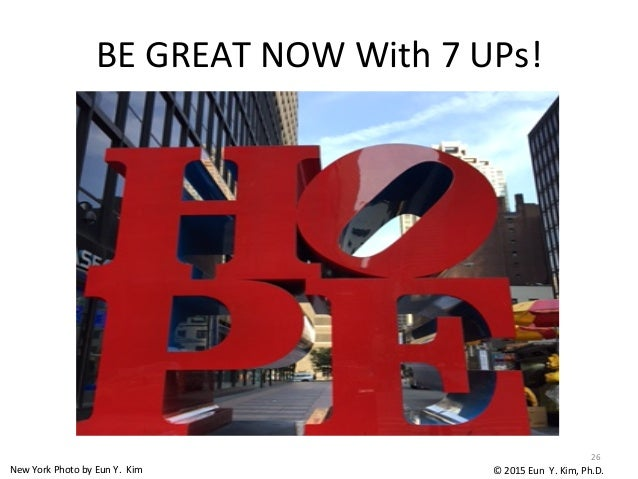 BE  GREAT  NOW  With  7  UPs! 26   ©  2015  Eun    Y.  Kim,  Ph.D.[New  York  Photo  by  E...