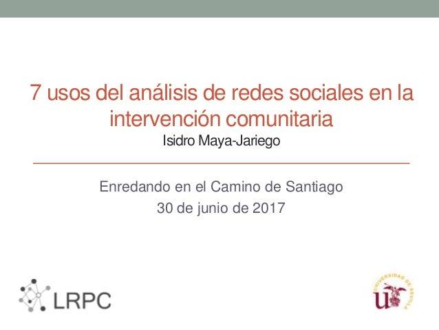 7 usos del análisis de redes sociales en la intervención comunitaria Isidro Maya-Jariego Enredando en el Camino de Santiag...