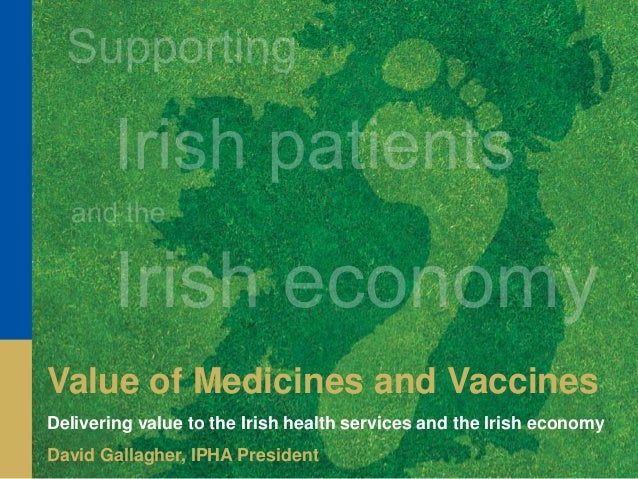 Value of Medicines and Vaccines Delivering value to the Irish health services and the Irish economy David Gallagher, IPHA ...