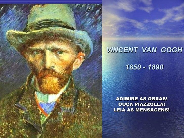 VINCENT  VAN  GOGH 1850 - 1890 ADIMIRE AS OBRAS! OUÇA PIAZZOLLA! LEIA AS MENSAGENS!