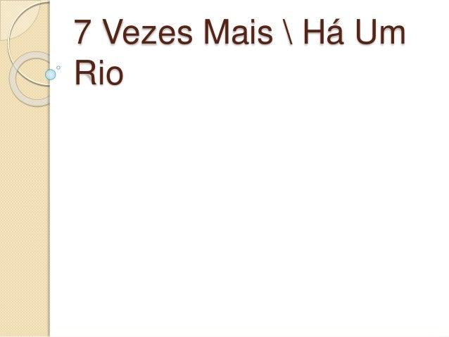 7 Vezes Mais  Há Um Rio