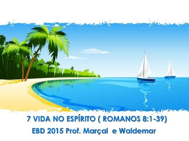 7 VIDA NO ESPÍRITO ( ROMANOS 8:1-39) EBD 2015 Prof. Marçal e Waldemar