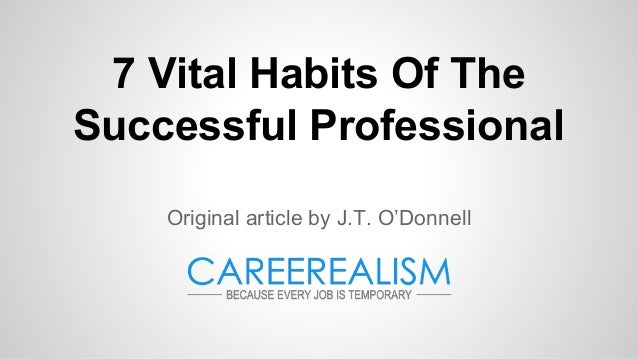 7 Vital Habits Of The Successful Professional Original article by J.T. O'Donnell