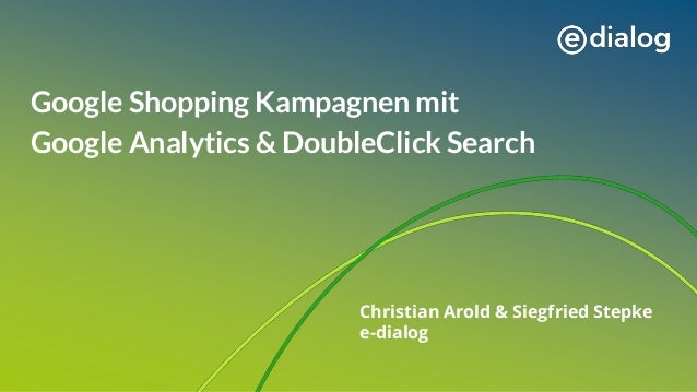 Google Shopping Kampagnen mit Google Analytics & DoubleClick Search Christian Arold & Siegfried Stepke e-dialog