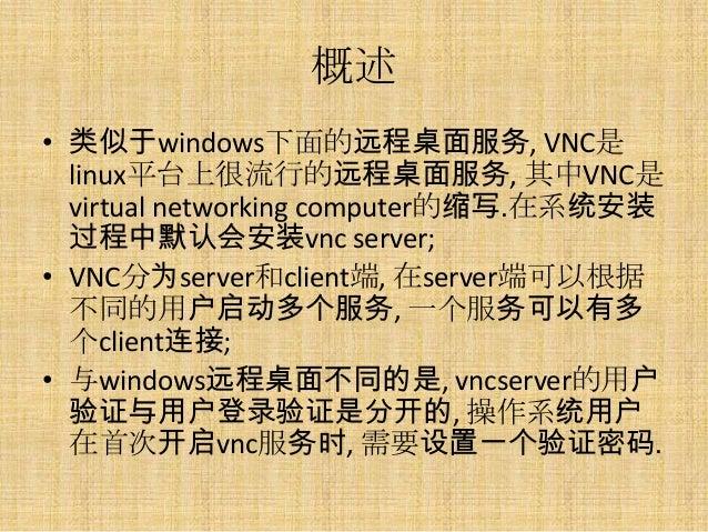 概述• 类似于windows下面的远程桌面服务, VNC是  linux平台上很流行的远程桌面服务, 其中VNC是  virtual networking computer的缩写.在系统安装  过程中默认会安装vnc server;• VNC分...