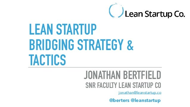LEAN STARTUP BRIDGING STRATEGY & TACTICS JONATHAN BERTFIELD SNR FACULTY LEAN STARTUP CO jonathan@leanstartup.co @berters @...