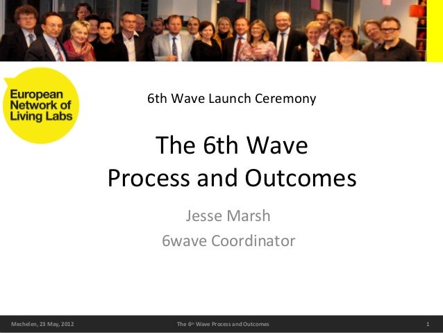 1Mechelen, 23 May, 2012 The 6th Wave Process and Outcomes The 6th Wave Process and Outcomes Jesse Marsh 6wave Coordinator ...