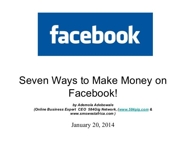 Seven Ways to Make Money on Facebook! by Ademola Adebowale (Online Business Expert CEO 584Gig Network, (www.584gig.com & w...