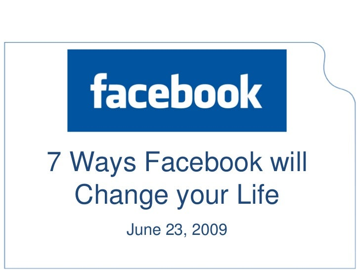 7 Ways Facebook will   Change your Life       June 23, 2009